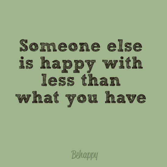 """someone else is happy with less than what you have"""